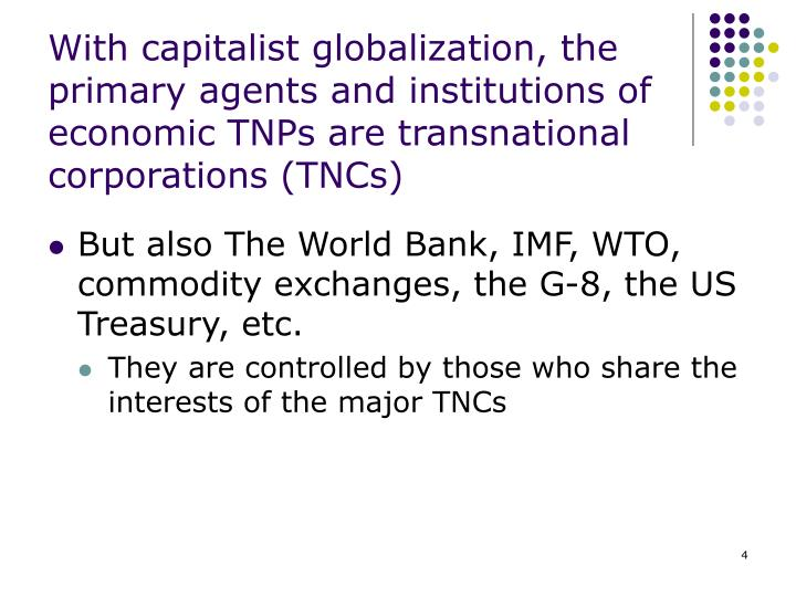 With capitalist globalization, the primary agents and institutions of economic TNPs are transnational corporations (TNCs)