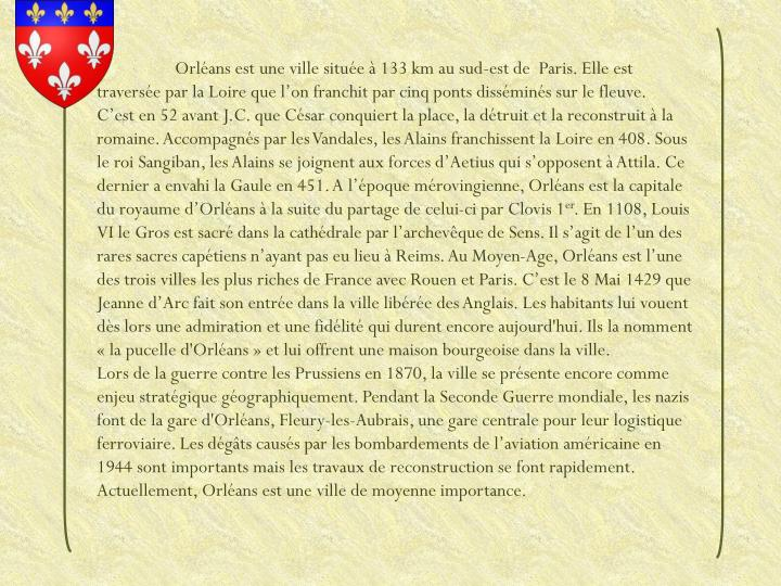 Orléans est une ville située à 133 km au sud-est de  Paris. Elle est traversée par la Loire que l'on franchit par cinq ponts disséminés sur le fleuve.