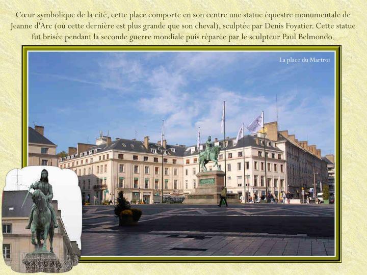 Cœur symbolique de la cité, cette place comporte en son centre une statue équestre monumentale de Jeanne d'Arc (où cette dernière est plus grande que son cheval), sculptée par Denis Foyatier. Cette statue fut brisée pendant la seconde guerre mondiale puis réparée par le sculpteur Paul Belmondo.