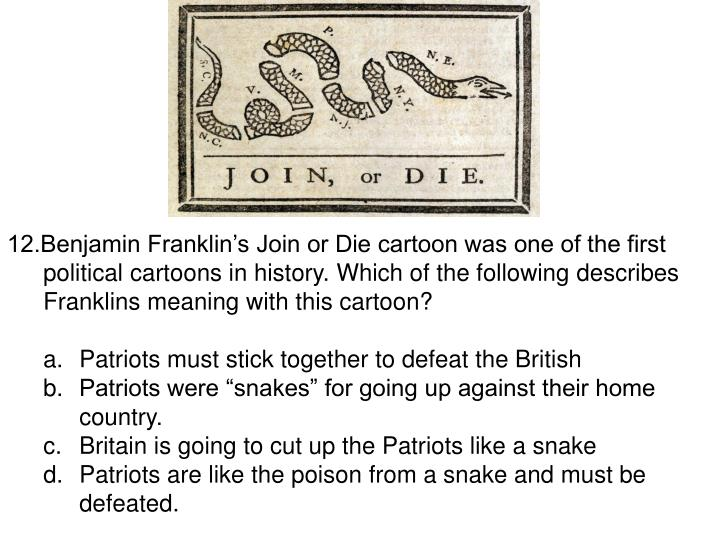 12.Benjamin Franklin's Join or Die cartoon was one of the first political cartoons in history. Which of the following describes Franklins meaning with this cartoon?