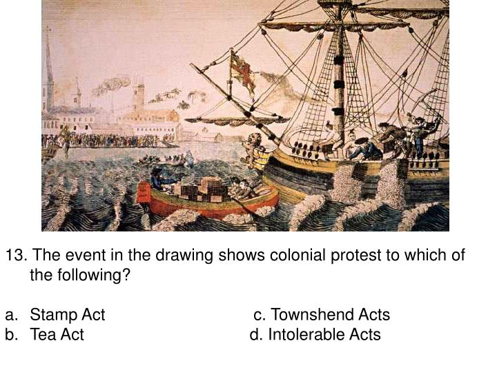 13. The event in the drawing shows colonial protest to which of the following?