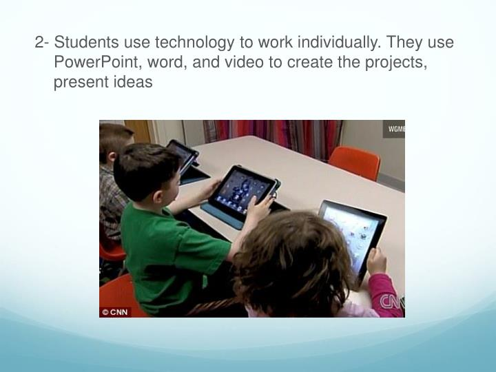2- Students use technology to work individually. They use PowerPoint, word, and video to create the projects, present ideas