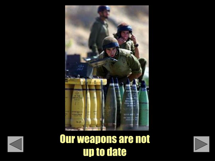 Our weapons are not up to date