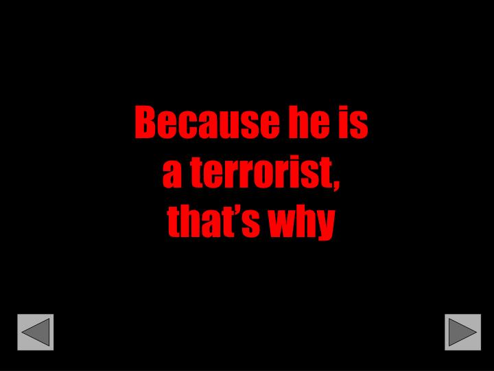 Because he is a terrorist,