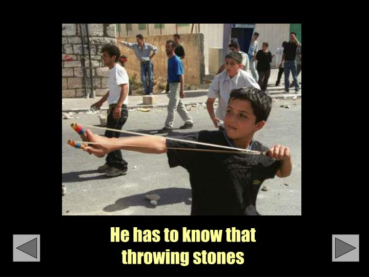 He has to know that throwing stones