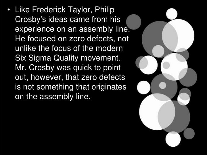 Like Frederick Taylor, Philip Crosby's ideas came from his experience on an assembly line. He focused on zero defects, not unlike the focus of the modern Six Sigma Quality movement. Mr. Crosby was quick to point out, however, that zero defects is not something that originates on the assembly line.
