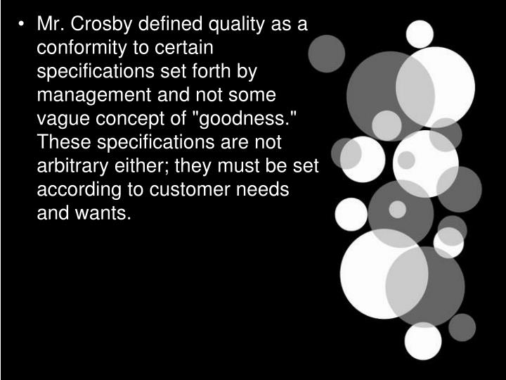 "Mr. Crosby defined quality as a conformity to certain specifications set forth by management and not some vague concept of ""goodness."" These specifications are not arbitrary either; they must be set according to customer needs and wants."