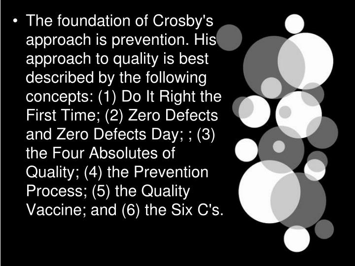 The foundation of Crosby's approach is prevention. His approach to quality is best described by the following concepts: (1) Do It Right the First Time; (2) Zero Defects and Zero Defects Day; ; (3) the Four Absolutes of Quality; (4) the Prevention Process; (5) the Quality Vaccine; and (6) the Six C's.