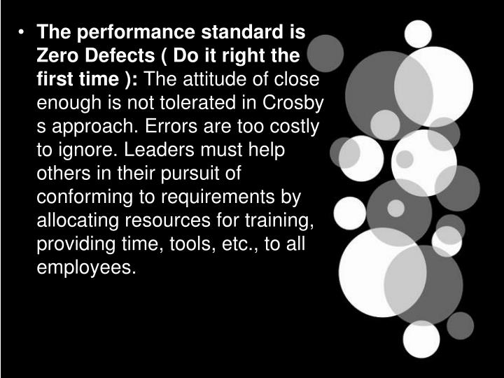 The performance standard is Zero Defects ( Do it right the first time ):