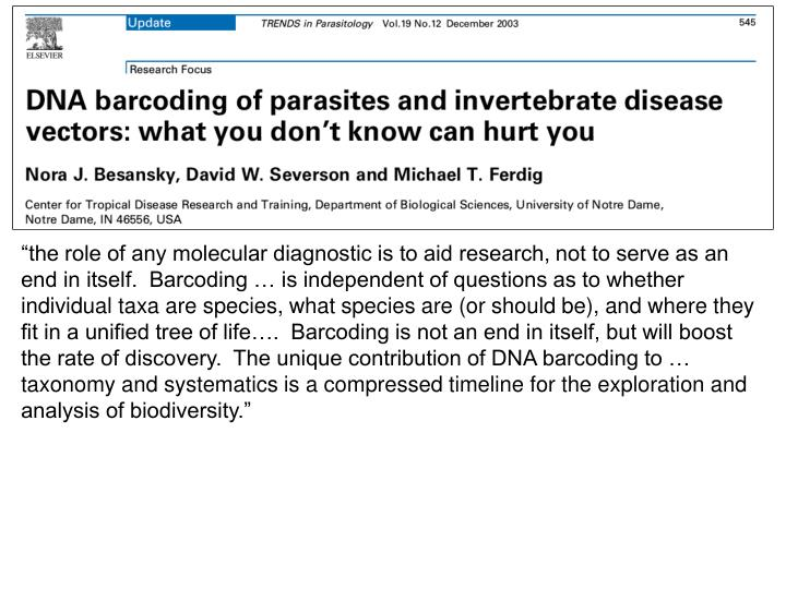 """the role of any molecular diagnostic is to aid research, not to serve as an end in itself.  Barcoding … is independent of questions as to whether individual taxa are species, what species are (or should be), and where they fit in a unified tree of life….  Barcoding is not an end in itself, but will boost the rate of discovery.  The unique contribution of DNA barcoding to … taxonomy and systematics is a compressed timeline for the exploration and analysis of biodiversity."""