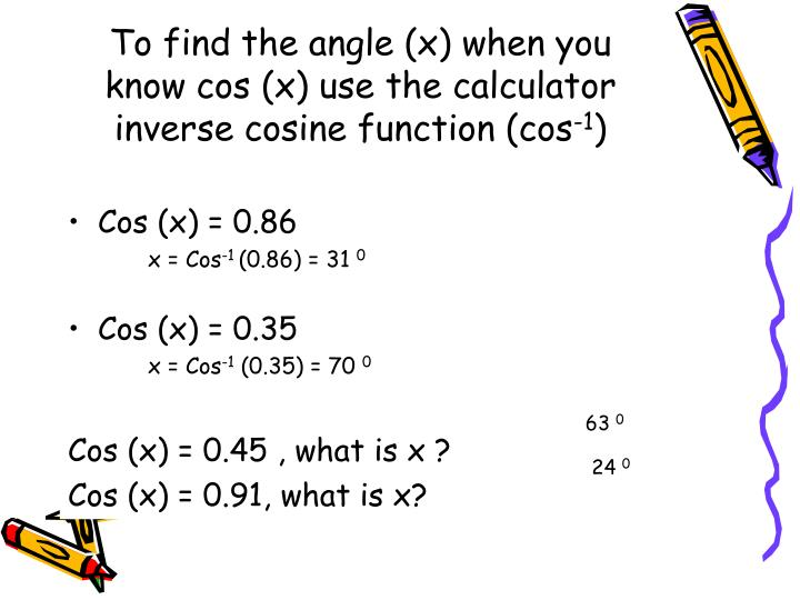 To find the angle (x) when you know cos (x) use the calculator inverse cosine function (cos