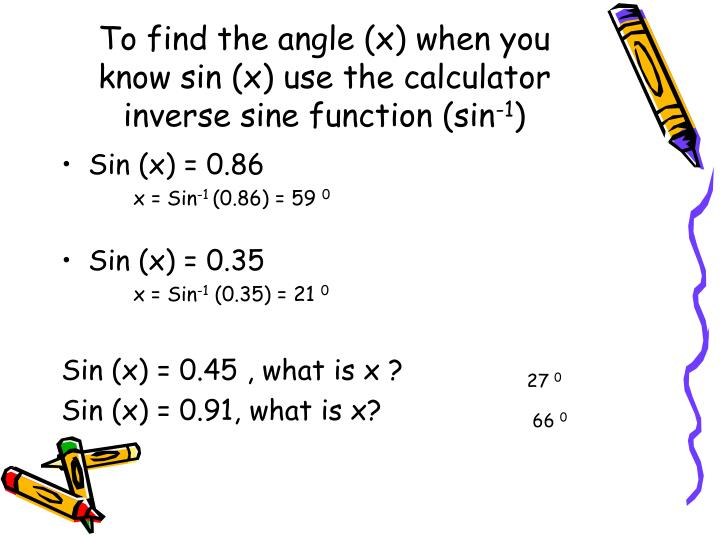 To find the angle (x) when you know sin (x) use the calculator inverse sine function (sin