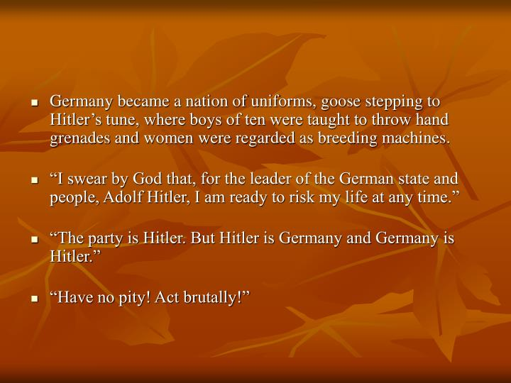 Germany became a nation of uniforms, goose stepping to Hitler's tune, where boys of ten were taught to throw hand grenades and women were regarded as breeding machines.