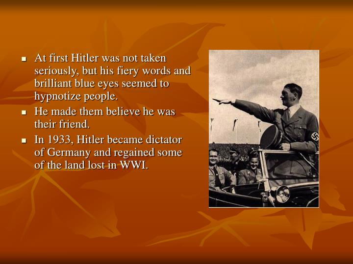 At first Hitler was not taken seriously, but his fiery words and brilliant blue eyes seemed to hypnotize people.