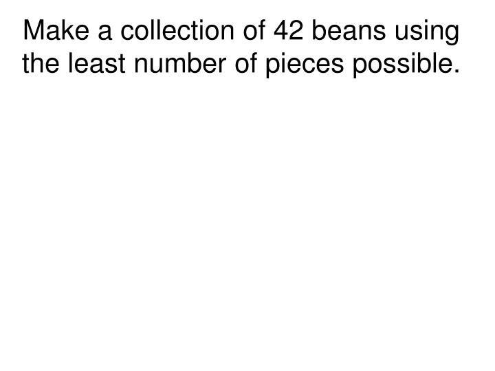 Make a collection of 42 beans using the least number of pieces possible.