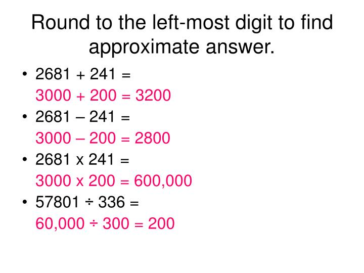 Round to the left-most digit to find approximate answer.