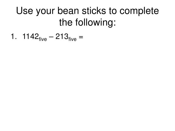 Use your bean sticks to complete the following:
