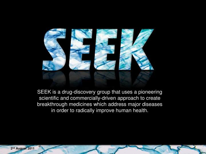 SEEK is a drug-discovery group that uses a pioneering scientific and commercially-driven approach to create breakthrough medicines which address major diseases in order to radically improve human health.