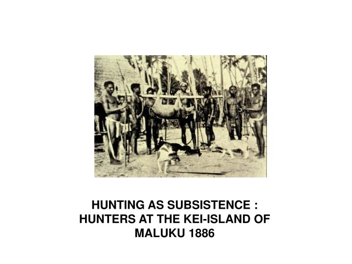 HUNTING AS SUBSISTENCE :                           HUNTERS AT THE KEI-ISLAND OF  MALUKU 1886