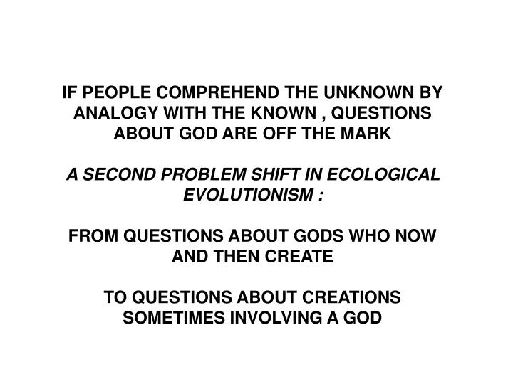 IF PEOPLE COMPREHEND THE UNKNOWN BY ANALOGY WITH THE KNOWN , QUESTIONS ABOUT GOD ARE OFF THE MARK
