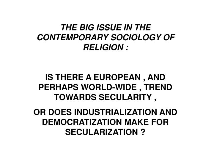 THE BIG ISSUE IN THE CONTEMPORARY SOCIOLOGY OF RELIGION :