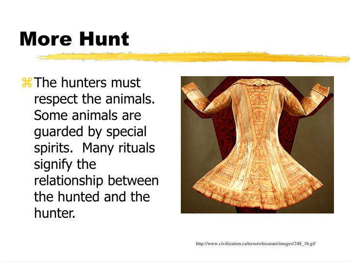 The hunters must respect the animals.  Some animals are guarded by special spirits.  Many rituals signify the relationship between the hunted and the hunter.