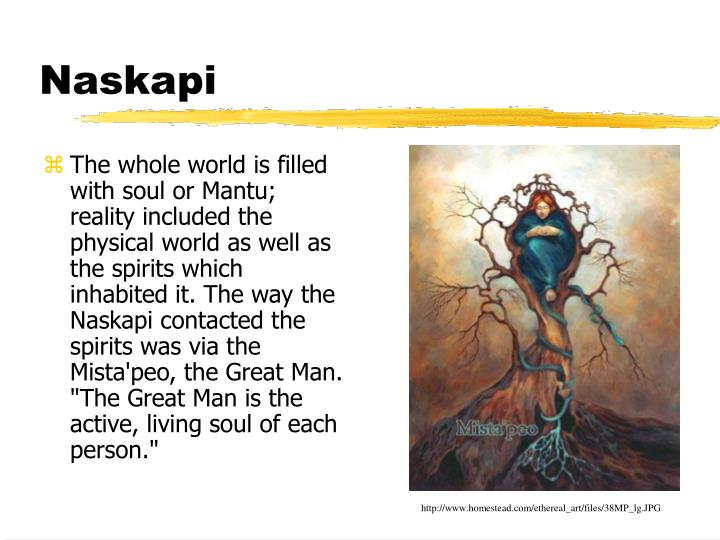 "The whole world is filled with soul or Mantu; reality included the physical world as well as the spirits which inhabited it. The way the Naskapi contacted the spirits was via the Mista'peo, the Great Man.  ""The Great Man is the active, living soul of each person."""