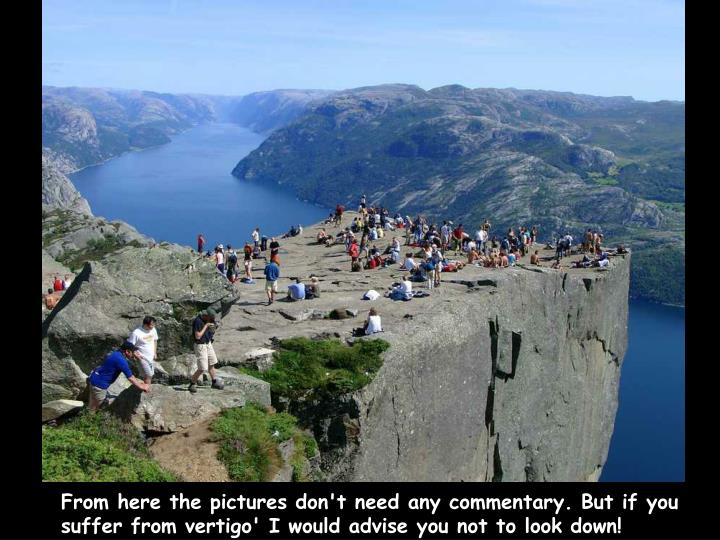 From here the pictures don't need any commentary. But if you suffer from vertigo' I would advise you not to look down!