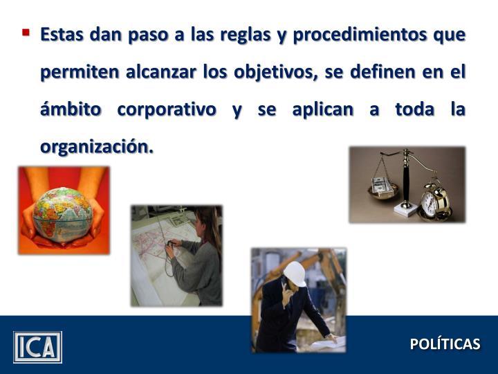 Estas dan paso a las reglas y procedimientos que permiten alcanzar los objetivos, se definen en el ámbito corporativo y se aplican a toda la organización.