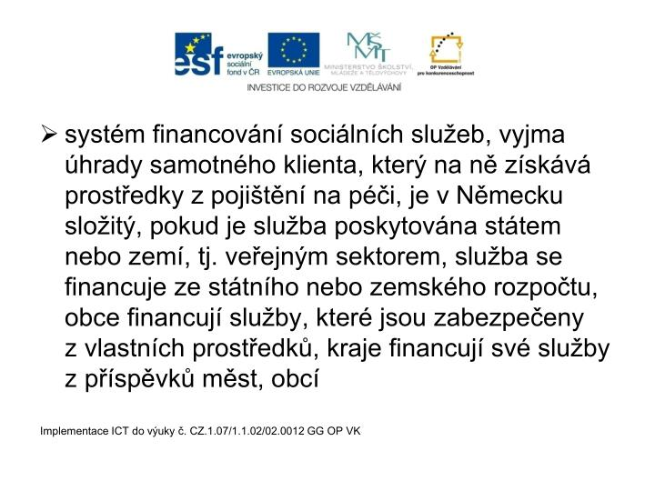 systém financování sociálních služeb, vyjma úhrady samotného klienta, který na ně získává prostředky zpojištění na péči, je vNěmecku složitý, pokud je služba poskytována státem nebo zemí, tj. veřejným sektorem, služba se financuje ze státního nebo zemského rozpočtu, obce financují služby, které jsou zabezpečeny zvlastních prostředků, kraje financují své služby zpříspěvků měst, obcí