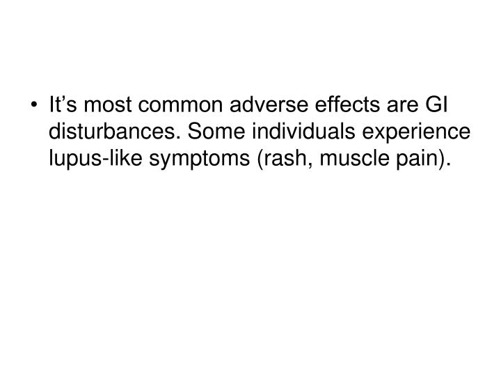 It's most common adverse effects are GI disturbances. Some individuals experience lupus-like symptoms (rash, muscle pain).