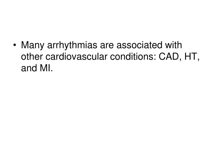 Many arrhythmias are associated with other cardiovascular conditions: CAD, HT, and MI.