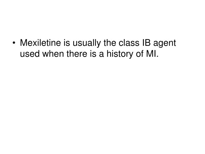 Mexiletine is usually the class IB agent used when there is a history of MI.