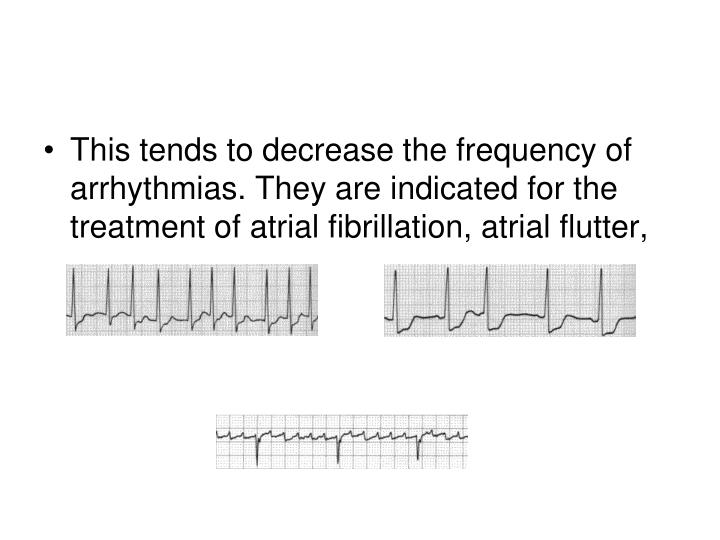 This tends to decrease the frequency of arrhythmias. They are indicated for the treatment of atrial fibrillation, atrial flutter,