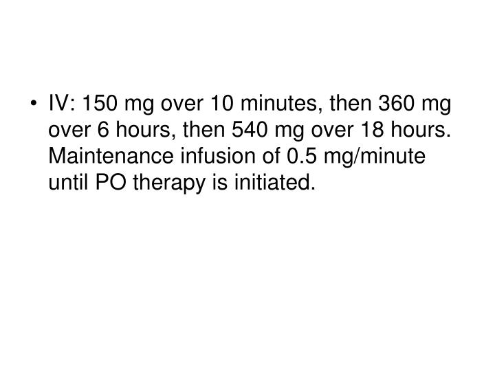 IV: 150 mg over 10 minutes, then 360 mg over 6 hours, then 540 mg over 18 hours. Maintenance infusion of 0.5 mg/minute until PO therapy is initiated.