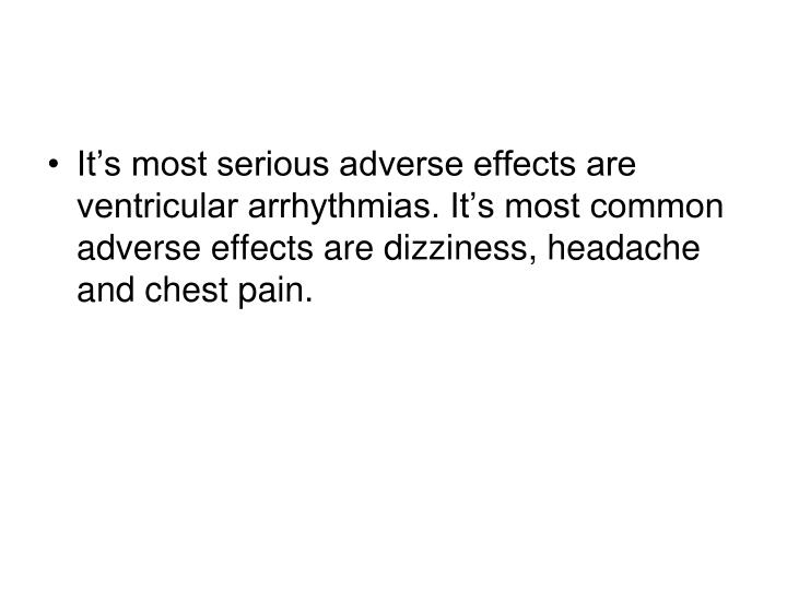 It's most serious adverse effects are ventricular arrhythmias. It's most common adverse effects are dizziness, headache and chest pain.