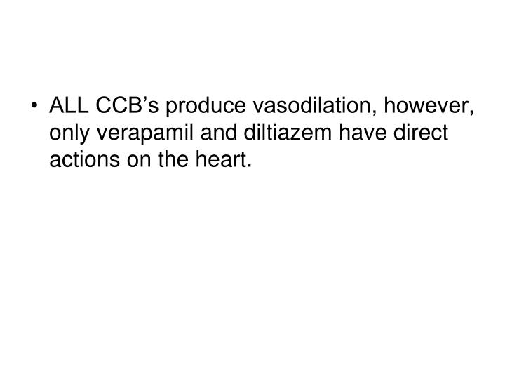 ALL CCB's produce vasodilation, however, only verapamil and diltiazem have direct actions on the heart.