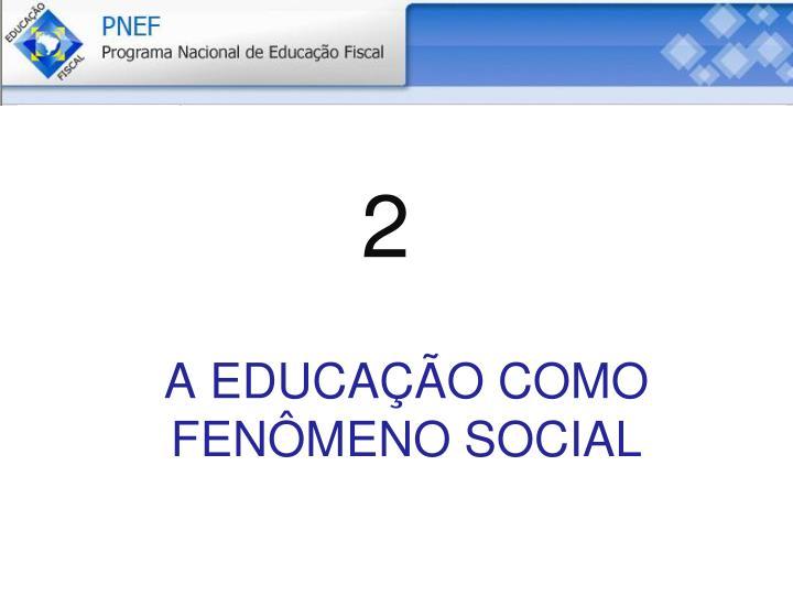A EDUCAÇÃO COMO FENÔMENO SOCIAL