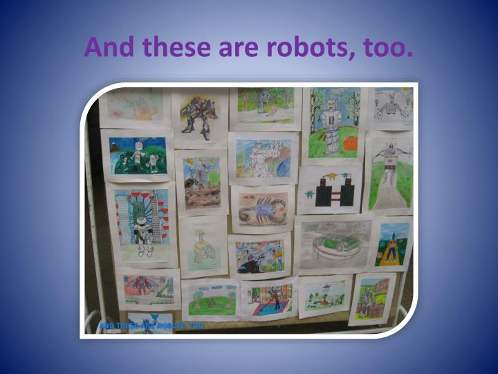And these are robots, too.