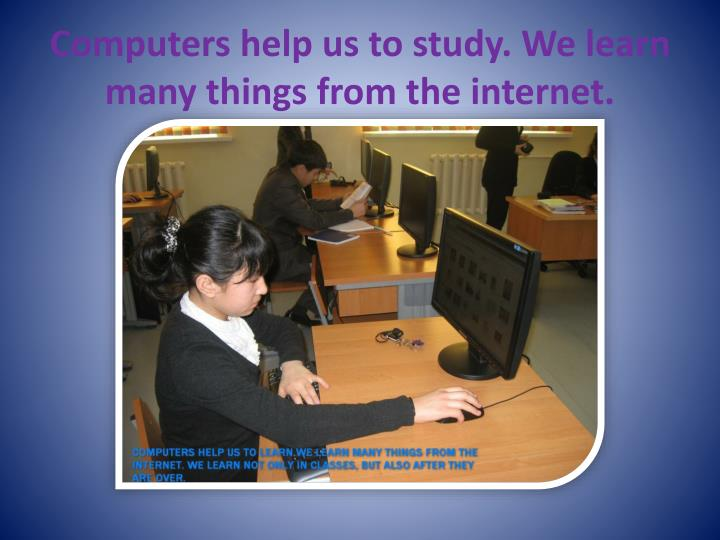 Computers help us to study. We learn many things from the internet.