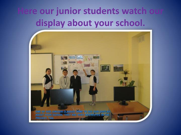 Here our junior students watch our display about your school.