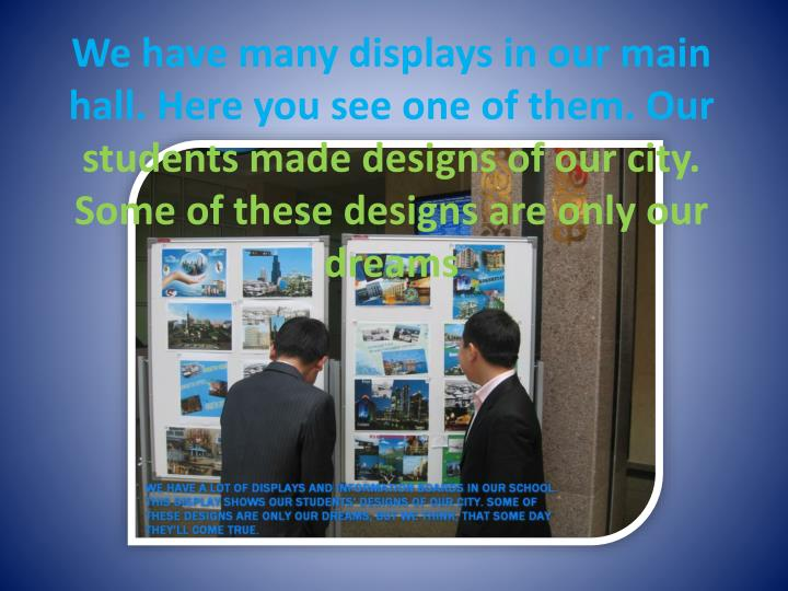 We have many displays in our main hall. Here you see one of them. Our