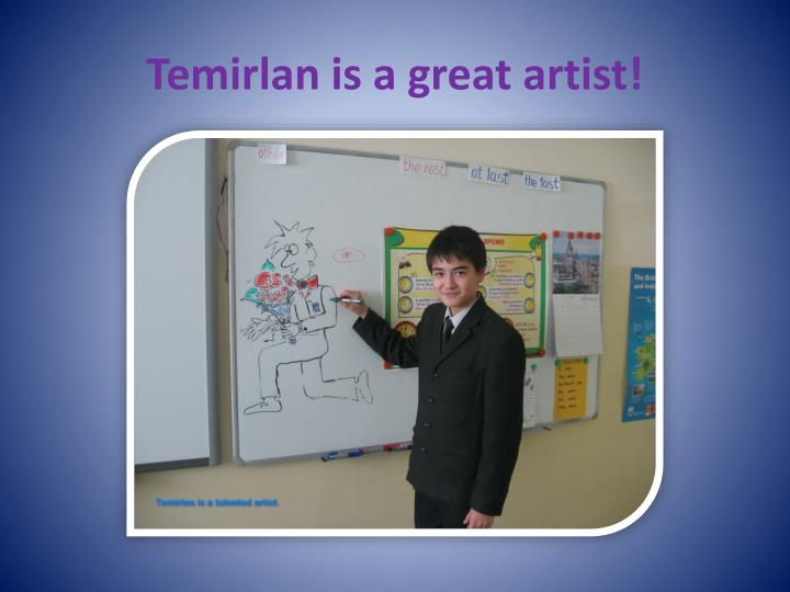 Temirlan is a great artist