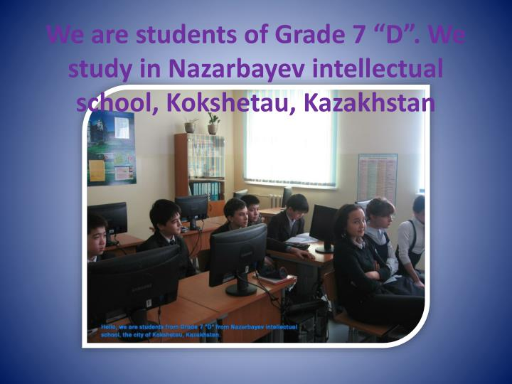 We are students of grade 7 d we study in nazarbayev intellectual school kokshetau kazakhstan
