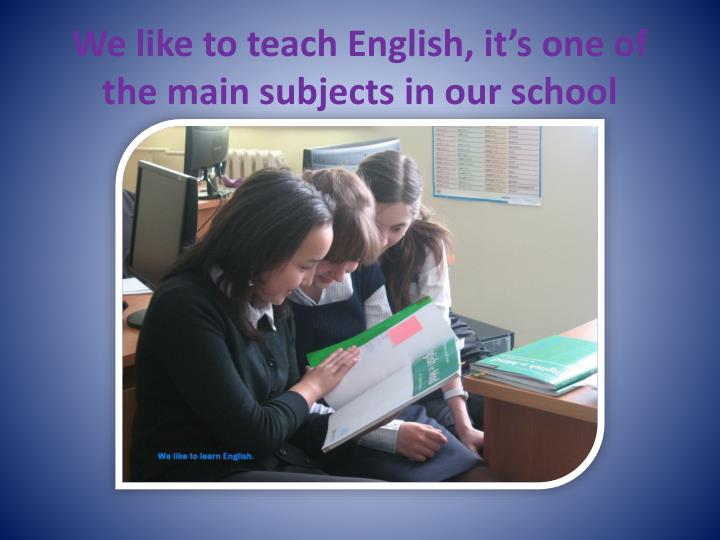 We like to teach English, it's one of the main subjects in our school
