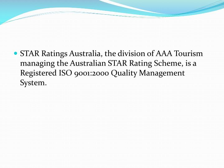 STAR Ratings Australia, the division of AAA Tourism managing the Australian STAR Rating Scheme, is a Registered ISO 9001:2000 Quality Management System.