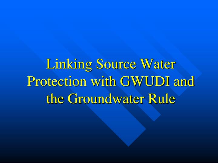 Linking Source Water Protection with GWUDI and the Groundwater Rule