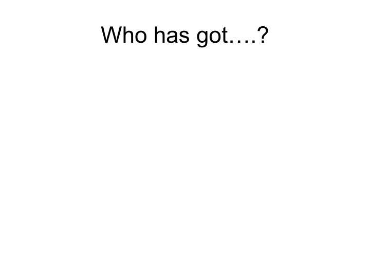 Who has got….?