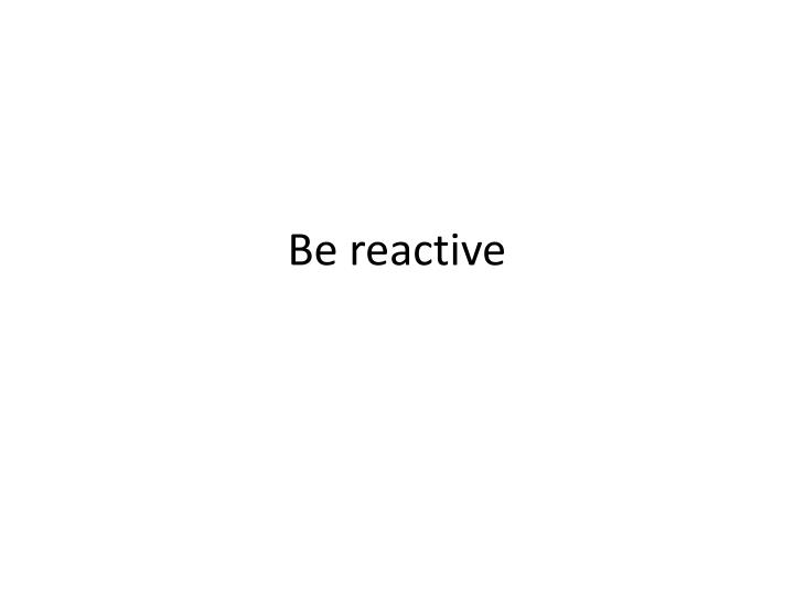 Be reactive