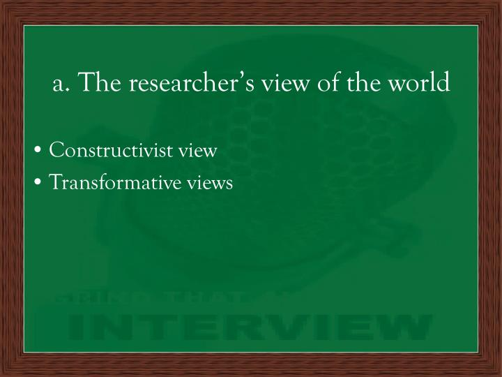 a. The researcher's view of the world